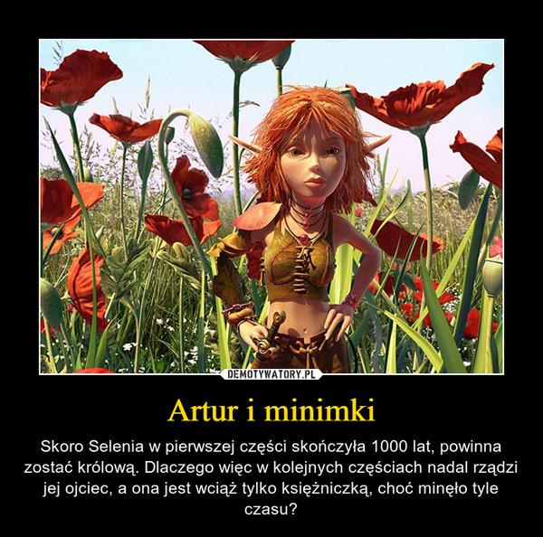 Artur i minimki – Skoro Selenia w pierwszej części skończyła 1000 lat, powinna zostać królową. Dlaczego więc w kolejnych częściach nadal rządzi jej ojciec, a ona jest wciąż tylko księżniczką, choć minęło tyle czasu?