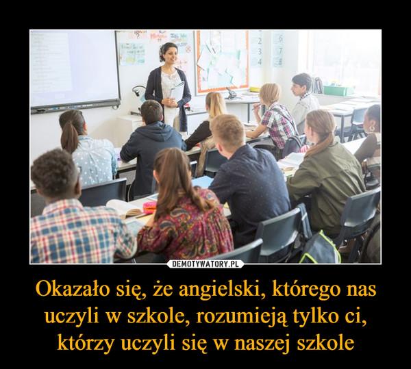 Okazało się, że angielski, którego nas uczyli w szkole, rozumieją tylko ci, którzy uczyli się w naszej szkole –