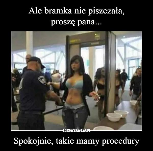 Spokojnie, takie mamy procedury –