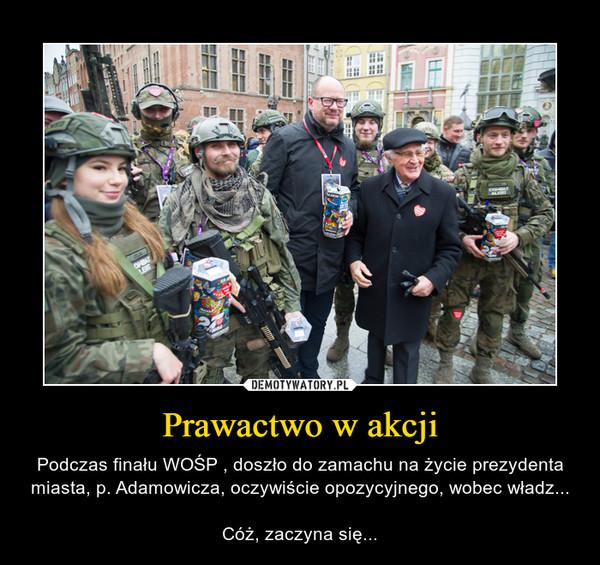 Prawactwo w akcji – Podczas finału WOŚP , doszło do zamachu na życie prezydenta miasta, p. Adamowicza, oczywiście opozycyjnego, wobec władz...Cóż, zaczyna się...