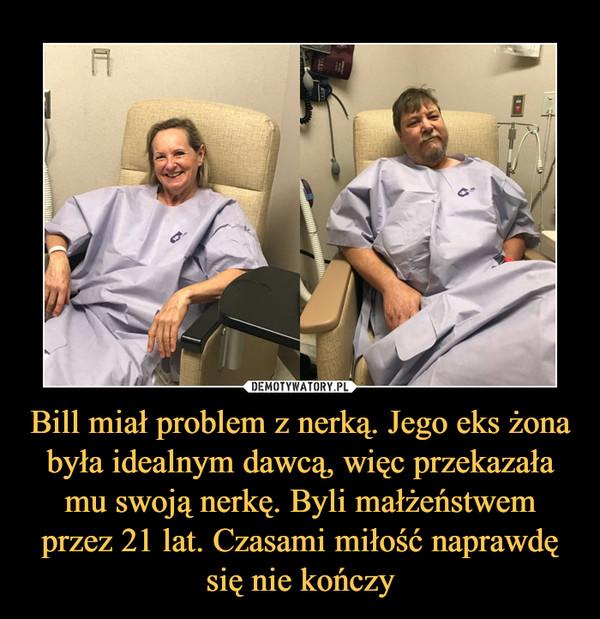 Bill miał problem z nerką. Jego eks żona była idealnym dawcą, więc przekazała mu swoją nerkę. Byli małżeństwem przez 21 lat. Czasami miłość naprawdę się nie kończy –