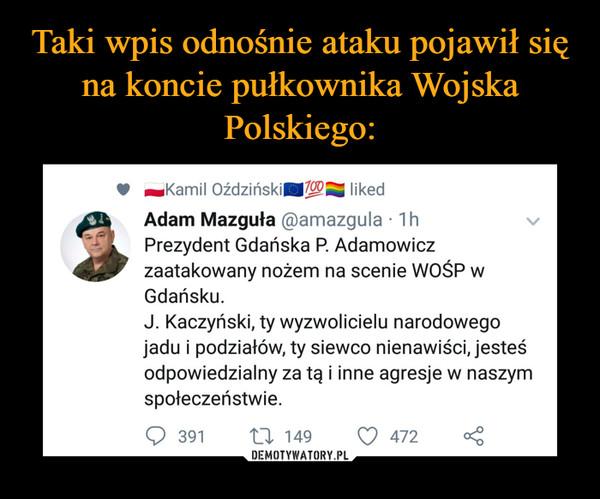 –  11 ~Kamil OździńskillIVOQI liked 00% Adam Mazguła @amazqula • 1 h Prezydent Gdańska R Adamowicz 4.1* zaatakowany nożem na scenie WOŚP w Gdańsku. J. Kaczyński, ty wyzwolicielu narodowego jadu i podziałów, ty siewco nienawiści, jesteś odpowiedzialny za tą i inne agresje w naszym społeczeństwie.