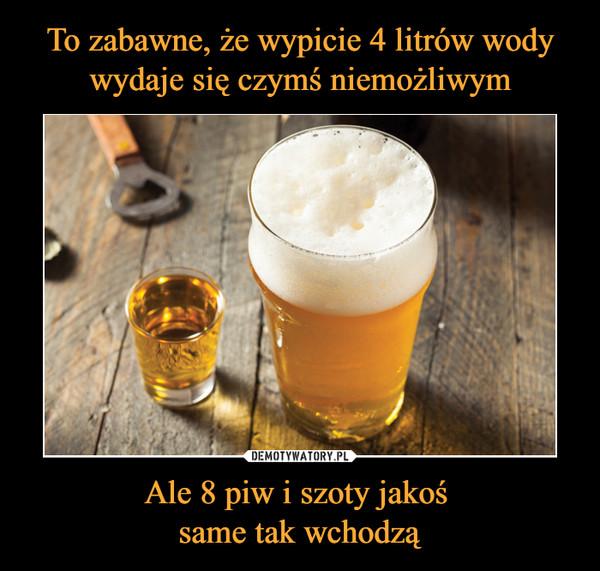 Ale 8 piw i szoty jakoś same tak wchodzą –