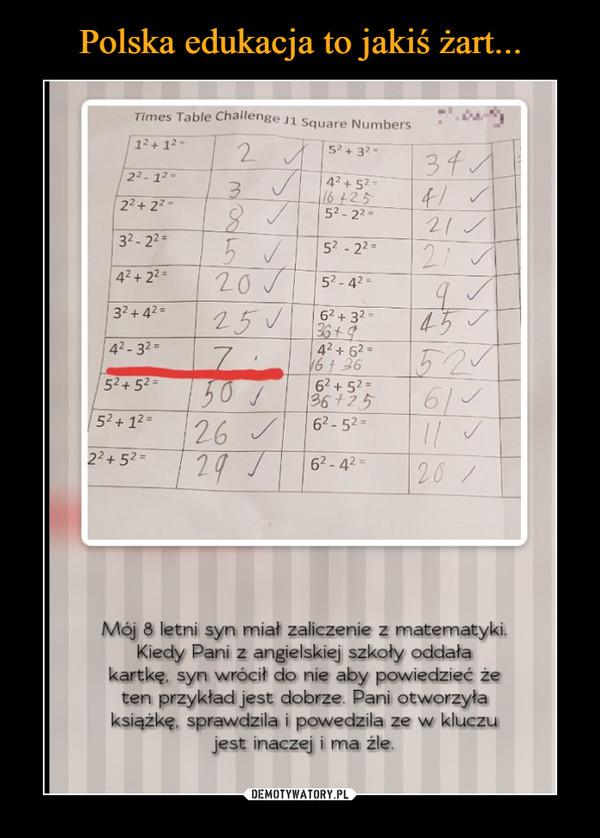 –  Mój 8 letni syn miał zaliczenie z matematyki.Kiedy Pani z angielskiej szkoły oddałakartkę, syn wrócit do nie aby powiedzieć żeten przykład jest dobrze. Pani otworzyłaksiążkę, sprawdzila i powedzila ze w kluczujest inaczej i ma żle.