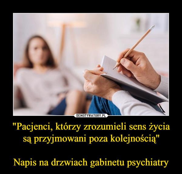 """""""Pacjenci, którzy zrozumieli sens życia są przyjmowani poza kolejnością''Napis na drzwiach gabinetu psychiatry –"""