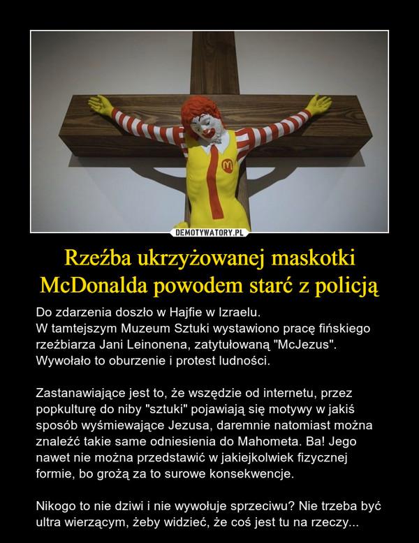 """Rzeźba ukrzyżowanej maskotki McDonalda powodem starć z policją – Do zdarzenia doszło w Hajfie w Izraelu. W tamtejszym Muzeum Sztuki wystawiono pracę fińskiego rzeźbiarza Jani Leinonena, zatytułowaną """"McJezus"""". Wywołało to oburzenie i protest ludności.Zastanawiające jest to, że wszędzie od internetu, przez popkulturę do niby """"sztuki"""" pojawiają się motywy w jakiś sposób wyśmiewające Jezusa, daremnie natomiast można znaleźć takie same odniesienia do Mahometa. Ba! Jego nawet nie można przedstawić w jakiejkolwiek fizycznej formie, bo grożą za to surowe konsekwencje.Nikogo to nie dziwi i nie wywołuje sprzeciwu? Nie trzeba być ultra wierzącym, żeby widzieć, że coś jest tu na rzeczy..."""