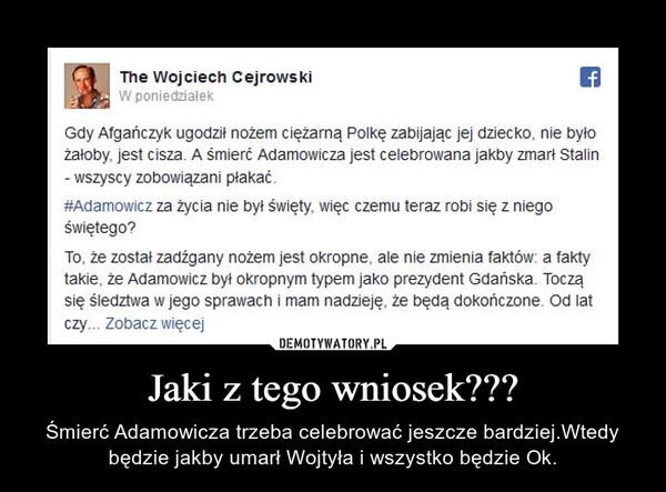 Jaki z tego wniosek??? – Śmierć Adamowicza trzeba celebrować jeszcze bardziej.Wtedy będzie jakby umarł Wojtyła i wszystko będzie Ok.