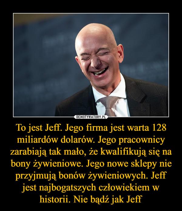 To jest Jeff. Jego firma jest warta 128 miliardów dolarów. Jego pracownicy zarabiają tak mało, że kwalifikują się na bony żywieniowe. Jego nowe sklepy nie przyjmują bonów żywieniowych. Jeff jest najbogatszych człowiekiem w historii. Nie bądź jak Jeff –