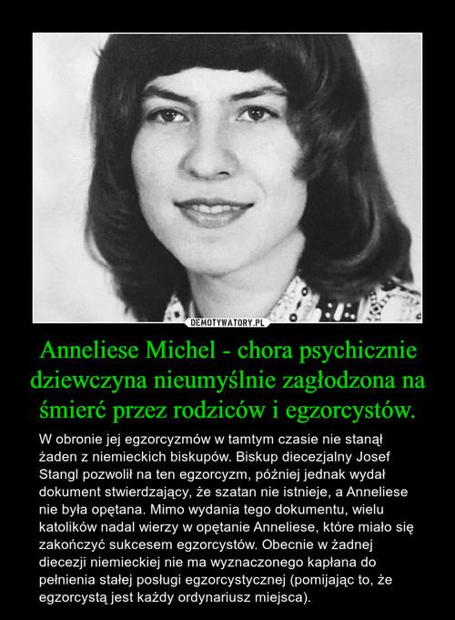 Anneliese Michel - chora psychicznie dziewczyna nieumyślnie zagłodzona na śmierć przez rodziców i egzorcystów.