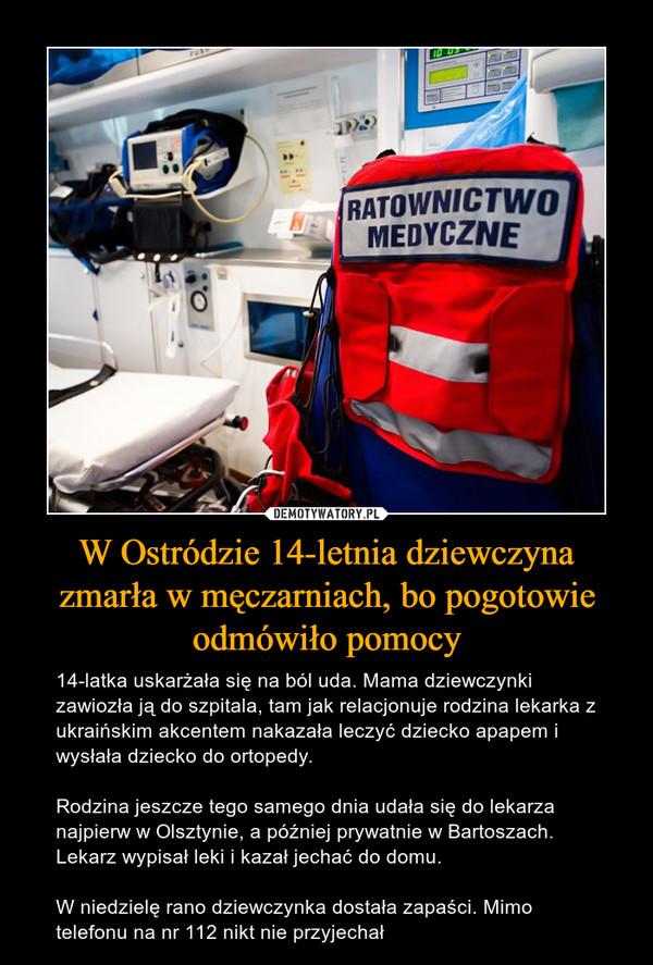W Ostródzie 14-letnia dziewczyna zmarła w męczarniach, bo pogotowie odmówiło pomocy – 14-latka uskarżała się na ból uda. Mama dziewczynki zawiozła ją do szpitala, tam jak relacjonuje rodzina lekarka z ukraińskim akcentem nakazała leczyć dziecko apapem i wysłała dziecko do ortopedy.Rodzina jeszcze tego samego dnia udała się do lekarza najpierw w Olsztynie, a później prywatnie w Bartoszach. Lekarz wypisał leki i kazał jechać do domu.W niedzielę rano dziewczynka dostała zapaści. Mimo telefonu na nr 112 nikt nie przyjechał inny wiek dziewczyny, inne miasto i nie do końca taka historia jak ta wklejka z wykopu