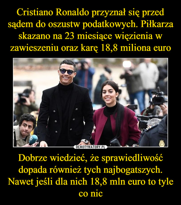 Dobrze wiedzieć, że sprawiedliwość dopada również tych najbogatszych. Nawet jeśli dla nich 18,8 mln euro to tyle co nic –