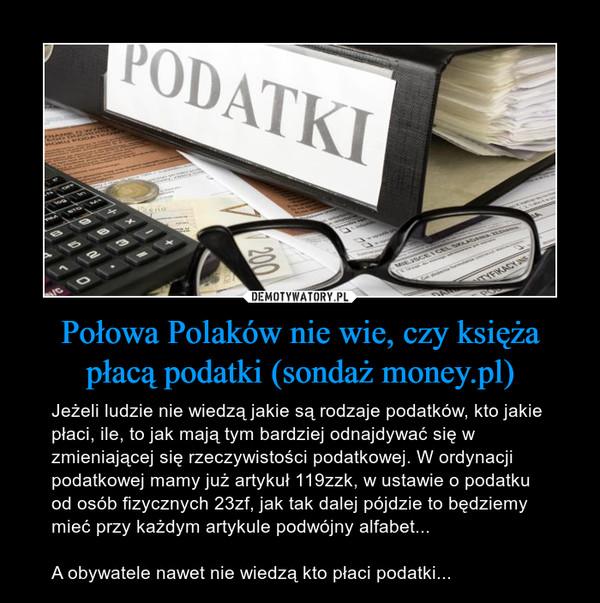 Połowa Polaków nie wie, czy księża płacą podatki (sondaż money.pl) – Jeżeli ludzie nie wiedzą jakie są rodzaje podatków, kto jakie płaci, ile, to jak mają tym bardziej odnajdywać się w zmieniającej się rzeczywistości podatkowej. W ordynacji podatkowej mamy już artykuł 119zzk, w ustawie o podatku od osób fizycznych 23zf, jak tak dalej pójdzie to będziemy mieć przy każdym artykule podwójny alfabet...A obywatele nawet nie wiedzą kto płaci podatki...