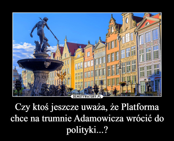 Czy ktoś jeszcze uważa, że Platforma chce na trumnie Adamowicza wrócić do polityki...? –
