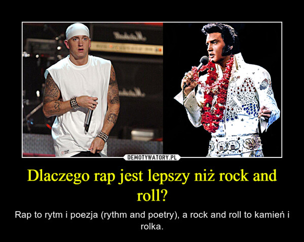 Dlaczego rap jest lepszy niż rock and roll? – Rap to rytm i poezja (rythm and poetry), a rock and roll to kamień i rolka.