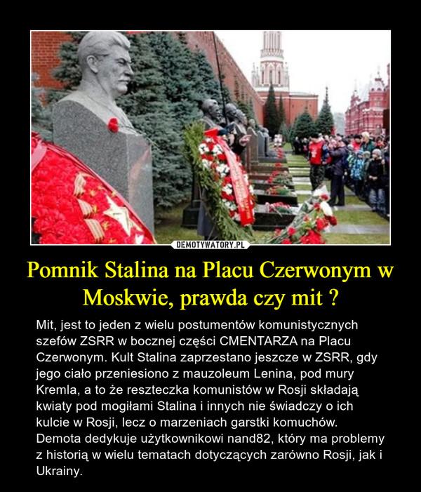 Pomnik Stalina na Placu Czerwonym w Moskwie, prawda czy mit ? – Mit, jest to jeden z wielu postumentów komunistycznych szefów ZSRR w bocznej części CMENTARZA na Placu Czerwonym. Kult Stalina zaprzestano jeszcze w ZSRR, gdy jego ciało przeniesiono z mauzoleum Lenina, pod mury Kremla, a to że reszteczka komunistów w Rosji składają kwiaty pod mogiłami Stalina i innych nie świadczy o ich kulcie w Rosji, lecz o marzeniach garstki komuchów.Demota dedykuje użytkownikowi nand82, który ma problemy z historią w wielu tematach dotyczących zarówno Rosji, jak i Ukrainy.