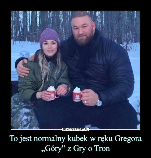 """To jest normalny kubek w ręku Gregora """"Góry"""" z Gry o Tron –"""