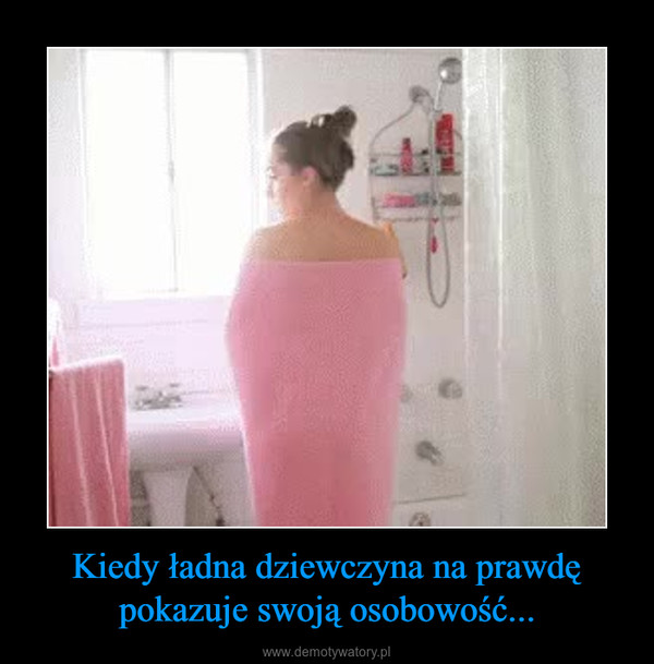Kiedy ładna dziewczyna na prawdę pokazuje swoją osobowość... –