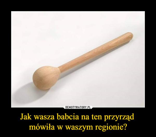 Jak wasza babcia na ten przyrząd mówiła w waszym regionie? –