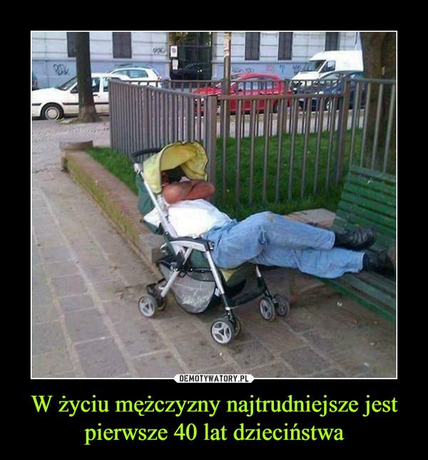 W życiu mężczyzny najtrudniejsze jest pierwsze 40 lat dzieciństwa –