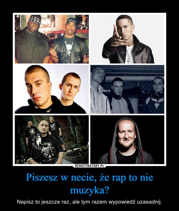 Piszesz w necie, że rap to nie muzyka? – Napisz to jeszcze raz, ale tym razem wypowiedź uzasadnij.