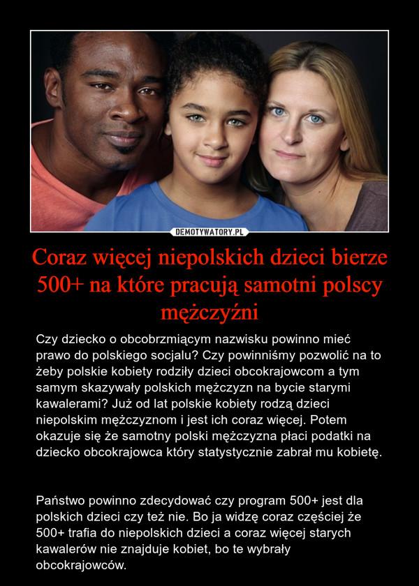 Coraz więcej niepolskich dzieci bierze 500+ na które pracują samotni polscy mężczyźni – Czy dziecko o obcobrzmiącym nazwisku powinno mieć prawo do polskiego socjalu? Czy powinniśmy pozwolić na to żeby polskie kobiety rodziły dzieci obcokrajowcom a tym samym skazywały polskich mężczyzn na bycie starymi kawalerami? Już od lat polskie kobiety rodzą dzieci niepolskim mężczyznom i jest ich coraz więcej. Potem okazuje się że samotny polski mężczyzna płaci podatki na dziecko obcokrajowca który statystycznie zabrał mu kobietę. Państwo powinno zdecydować czy program 500+ jest dla polskich dzieci czy też nie. Bo ja widzę coraz częściej że 500+ trafia do niepolskich dzieci a coraz więcej starych kawalerów nie znajduje kobiet, bo te wybrały obcokrajowców.