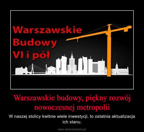 Warszawskie budowy, piękny rozwój nowoczesnej metropolii – W naszej stolicy kwitnie wiele inwestycji, to ostatnia aktualizacja ich stanu.
