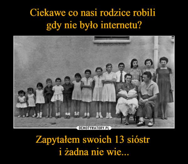 Zapytałem swoich 13 sióstr i żadna nie wie... –