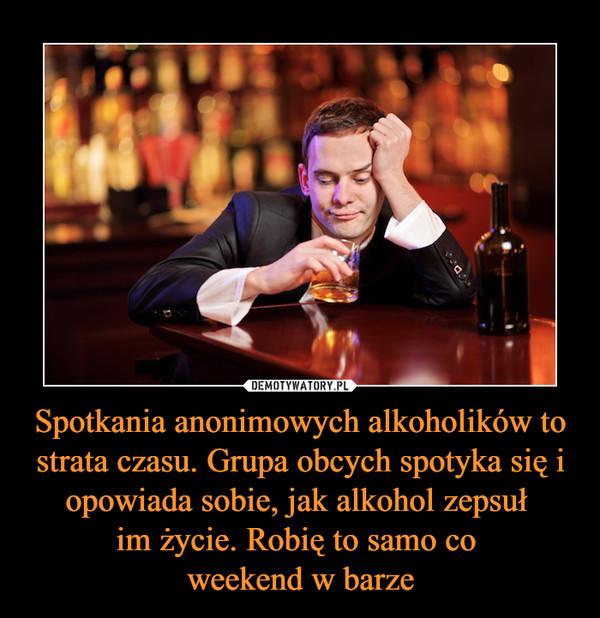Spotkania anonimowych alkoholików to strata czasu. Grupa obcych spotyka się i opowiada sobie, jak alkohol zepsuł im życie. Robię to samo co weekend w barze –