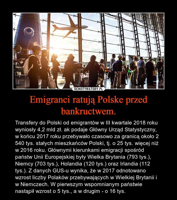 Emigranci ratują Polske przed bankructwem. – Transfery do Polski od emigrantów w III kwartale 2018 roku wyniosły 4,2 mld zł. ak podaje Główny Urząd Statystyczny, w końcu 2017 roku przebywało czasowo za granicą około 2 540 tys. stałych mieszkańców Polski, tj. o 25 tys. więcej niż w 2016 roku. Głównymi kierunkami emigracji spośród państw Unii Europejskiej były Wielka Brytania (793 tys.), Niemcy (703 tys.), Holandia (120 tys.) oraz Irlandia (112 tys.). Z danych GUS-u wynika, że w 2017 odnotowano wzrost liczby Polaków przebywających w Wielkiej Brytanii i w Niemczech. W pierwszym wspomnianym państwie nastąpił wzrost o 5 tys., a w drugim - o 16 tys.