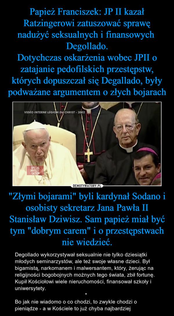 """""""Złymi bojarami"""" byli kardynał Sodano i osobisty sekretarz Jana Pawła II Stanisław Dziwisz. Sam papież miał być tym """"dobrym carem"""" i o przestępstwach nie wiedzieć. – Degollado wykorzystywał seksualnie nie tylko dziesiątki młodych seminarzystów, ale też swoje własne dzieci. Był bigamistą, narkomanem i malwersantem, który, żerując na religijności bogobojnych możnych tego świata, zbił fortunę. Kupił Kościołowi wiele nieruchomości, finansował szkoły i uniwersytety.                                               *Bo jak nie wiadomo o co chodzi, to zwykle chodzi o pieniądze - a w Kościele to już chyba najbardziej"""