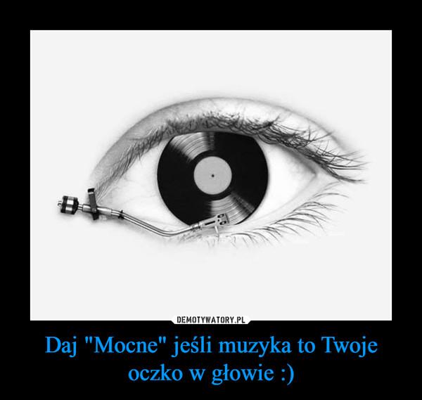 """Daj """"Mocne"""" jeśli muzyka to Twoje oczko w głowie :) –"""