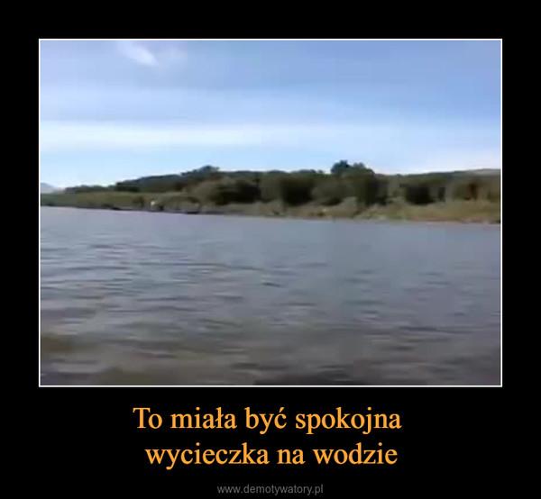 To miała być spokojna wycieczka na wodzie –