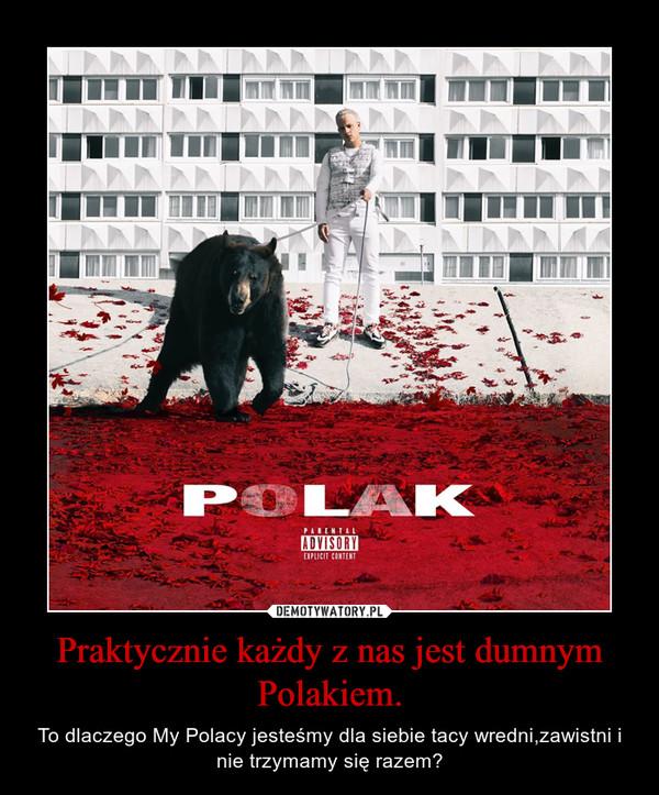 Praktycznie każdy z nas jest dumnym Polakiem. – To dlaczego My Polacy jesteśmy dla siebie tacy wredni,zawistni i nie trzymamy się razem?