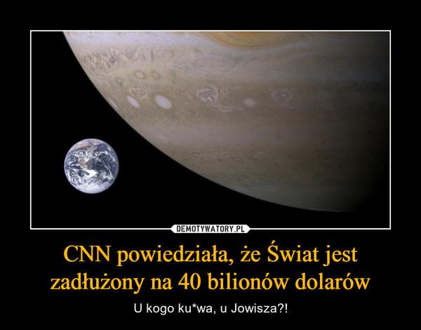 CNN powiedziała, że Świat jest zadłużony na 40 bilionów dolarów – U kogo ku*wa, u Jowisza?!