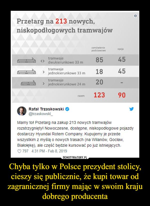 Chyba tylko w Polsce prezydent stolicy, cieszy się publicznie, że kupi towar od zagranicznej firmy mając w swoim kraju dobrego producenta –
