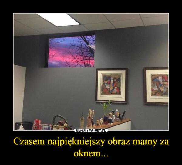 Czasem najpiękniejszy obraz mamy za oknem... –