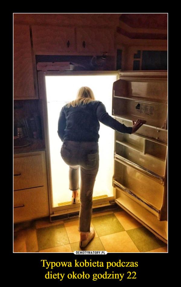 Typowa kobieta podczas diety około godziny 22 –
