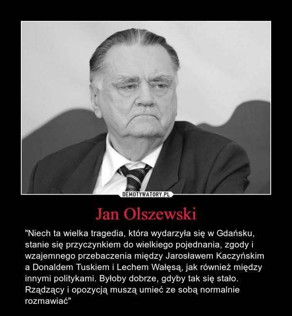 """Jan Olszewski – """"Niech ta wielka tragedia, która wydarzyła się w Gdańsku, stanie się przyczynkiem do wielkiego pojednania, zgody i wzajemnego przebaczenia między Jarosławem Kaczyńskim a Donaldem Tuskiem i Lechem Wałęsą, jak również między innymi politykami. Byłoby dobrze, gdyby tak się stało. Rządzący i opozycją muszą umieć ze sobą normalnie rozmawiać"""""""