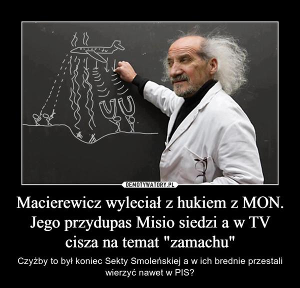 """Macierewicz wyleciał z hukiem z MON. Jego przydupas Misio siedzi a w TV cisza na temat """"zamachu"""" – Czyżby to był koniec Sekty Smoleńskiej a w ich brednie przestali wierzyć nawet w PIS?"""