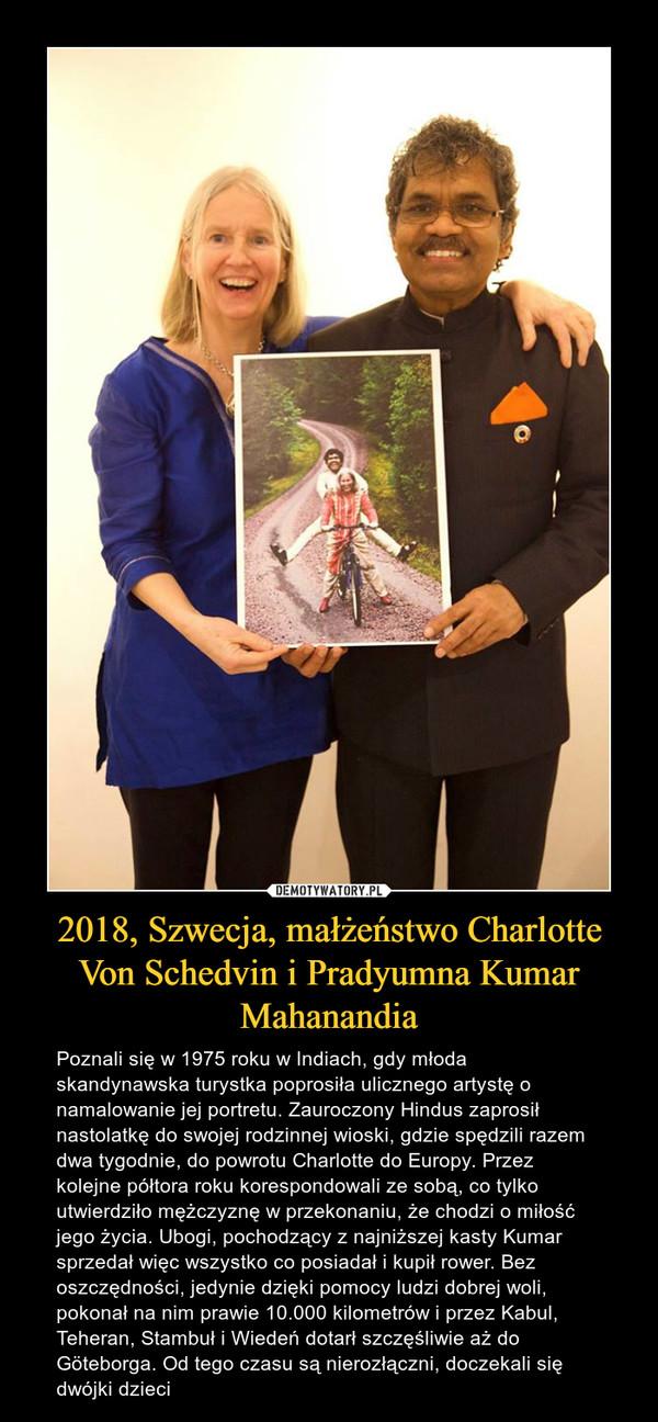 2018, Szwecja, małżeństwo Charlotte Von Schedvin i Pradyumna Kumar Mahanandia – Poznali się w 1975 roku w Indiach, gdy młoda skandynawska turystka poprosiła ulicznego artystę o namalowanie jej portretu. Zauroczony Hindus zaprosił nastolatkę do swojej rodzinnej wioski, gdzie spędzili razem dwa tygodnie, do powrotu Charlotte do Europy. Przez kolejne półtora roku korespondowali ze sobą, co tylko utwierdziło mężczyznę w przekonaniu, że chodzi o miłość jego życia. Ubogi, pochodzący z najniższej kasty Kumar sprzedał więc wszystko co posiadał i kupił rower. Bez oszczędności, jedynie dzięki pomocy ludzi dobrej woli, pokonał na nim prawie 10.000 kilometrów i przez Kabul, Teheran, Stambuł i Wiedeń dotarł szczęśliwie aż do Göteborga. Od tego czasu są nierozłączni, doczekali się dwójki dzieci