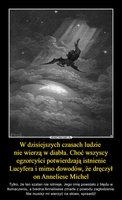 W dzisiejszych czasach ludzie  nie wierzą w diabła. Choć wszyscy egzorcyści potwierdzają istnienie Lucyfera i mimo dowodów, że dręczył on Anneliese Michel