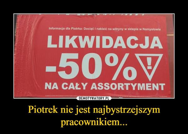 Piotrek nie jest najbystrzejszym pracownikiem... –  Informacja dla Piotrka: Dociąć i nakleić na witryny w sklepie w Namyslowie LIKWIDACJA 50% NA CAŁY ASSORTYMENT