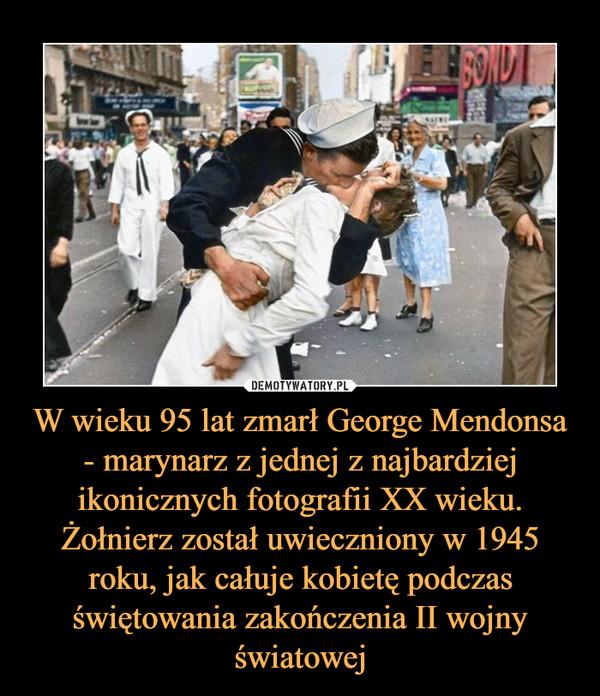 W wieku 95 lat zmarł George Mendonsa - marynarz z jednej z najbardziej ikonicznych fotografii XX wieku. Żołnierz został uwieczniony w 1945 roku, jak całuje kobietę podczas świętowania zakończenia II wojny światowej –