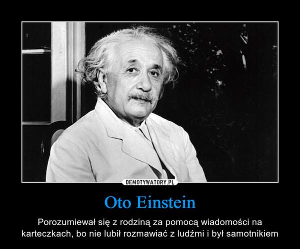 Oto Einstein – Porozumiewał się z rodziną za pomocą wiadomości na karteczkach, bo nie lubił rozmawiać z ludźmi i był samotnikiem