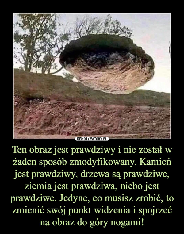 Ten obraz jest prawdziwy i nie został w żaden sposób zmodyfikowany. Kamień jest prawdziwy, drzewa są prawdziwe, ziemia jest prawdziwa, niebo jest prawdziwe. Jedyne, co musisz zrobić, to zmienić swój punkt widzenia i spojrzeć na obraz do góry nogami! –