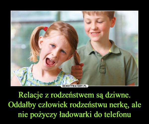 Relacje z rodzeństwem są dziwne. Oddałby człowiek rodzeństwu nerkę, ale nie pożyczy ładowarki do telefonu –