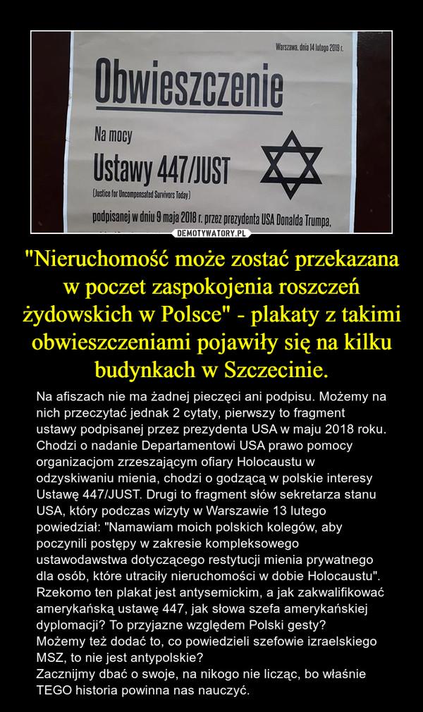 """""""Nieruchomość może zostać przekazana w poczet zaspokojenia roszczeń żydowskich w Polsce"""" - plakaty z takimi obwieszczeniami pojawiły się na kilku budynkach w Szczecinie. – Na afiszach nie ma żadnej pieczęci ani podpisu. Możemy na nich przeczytać jednak 2 cytaty, pierwszy to fragment ustawy podpisanej przez prezydenta USA w maju 2018 roku. Chodzi o nadanie Departamentowi USA prawo pomocy organizacjom zrzeszającym ofiary Holocaustu w odzyskiwaniu mienia, chodzi o godzącą w polskie interesy  Ustawę 447/JUST. Drugi to fragment słów sekretarza stanu USA, który podczas wizyty w Warszawie 13 lutego powiedział: """"Namawiam moich polskich kolegów, aby poczynili postępy w zakresie kompleksowego ustawodawstwa dotyczącego restytucji mienia prywatnego dla osób, które utraciły nieruchomości w dobie Holocaustu"""".Rzekomo ten plakat jest antysemickim, a jak zakwalifikować amerykańską ustawę 447, jak słowa szefa amerykańskiej dyplomacji? To przyjazne względem Polski gesty? Możemy też dodać to, co powiedzieli szefowie izraelskiego MSZ, to nie jest antypolskie?Zacznijmy dbać o swoje, na nikogo nie licząc, bo właśnie TEGO historia powinna nas nauczyć."""
