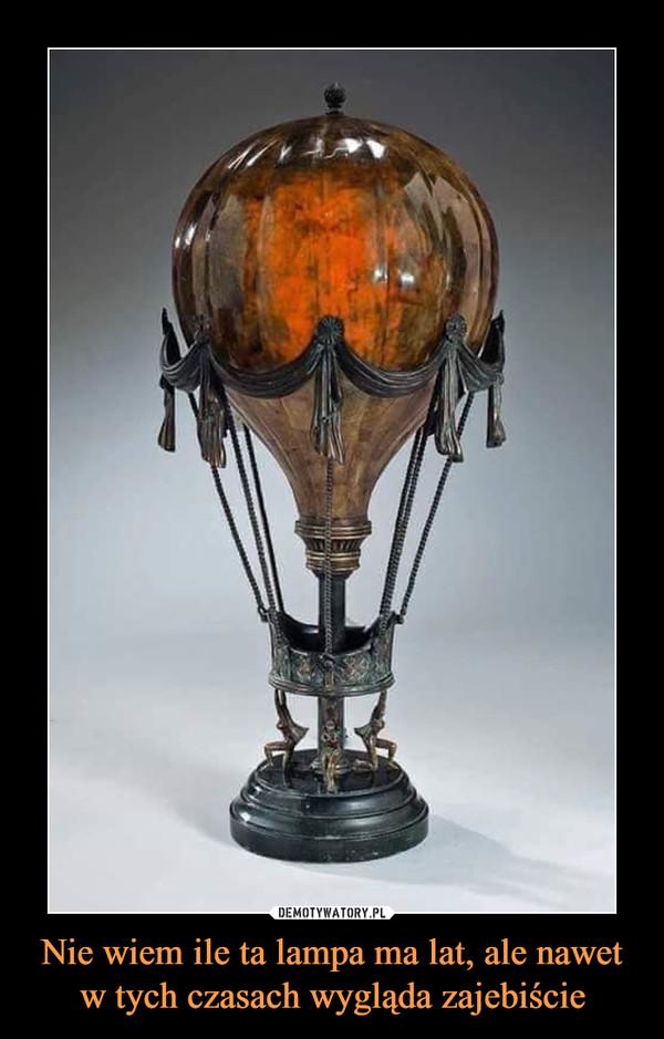 Nie wiem ile ta lampa ma lat, ale nawet w tych czasach wygląda zajebiście –