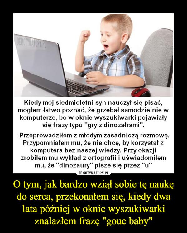 """O tym, jak bardzo wziął sobie tę naukę do serca, przekonałem się, kiedy dwa lata później w oknie wyszukiwarki znalazłem frazę """"goue baby"""" –  Kiedy mój siedmioletni syn nauczył się pisać, mogłem łatwo poznać, że grzebał samodzielnie w komputerze, bo w oknie wyszukiwarki pojawiały się frazy typu """"gry z dinozałrami"""". Przeprowadziłem z młodym zasadniczą rozmowę. Przypomniałem mu, że nie chcę, by korzystał z komputera bez naszej wiedzy. Przy okazji zrobiłem mu wykład z ortografii i uświadomiłem mu, że """"dinozaury"""" pisze się przez """"u"""""""