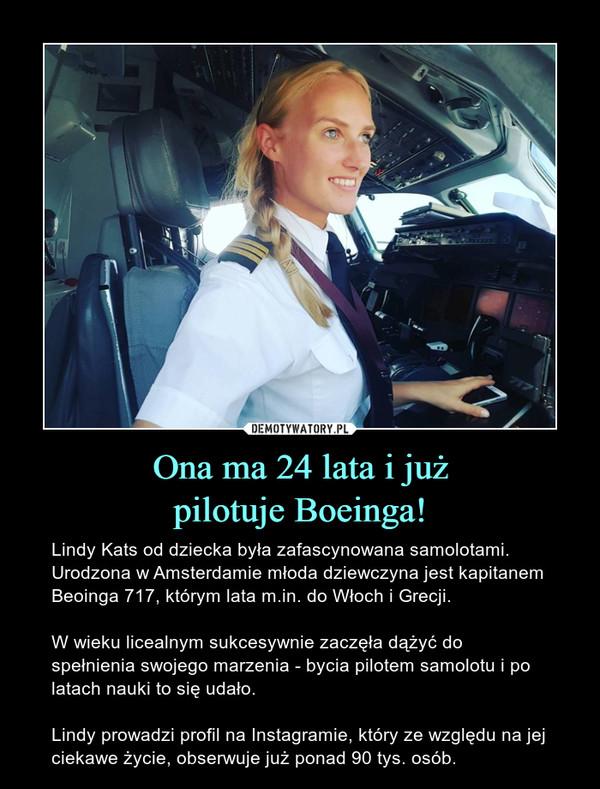 Ona ma 24 lata i jużpilotuje Boeinga! – Lindy Kats od dziecka była zafascynowana samolotami. Urodzona w Amsterdamie młoda dziewczyna jest kapitanem Beoinga 717, którym lata m.in. do Włoch i Grecji. W wieku licealnym sukcesywnie zaczęła dążyć do spełnienia swojego marzenia - bycia pilotem samolotu i po latach nauki to się udało.Lindy prowadzi profil na Instagramie, który ze względu na jej ciekawe życie, obserwuje już ponad 90 tys. osób.
